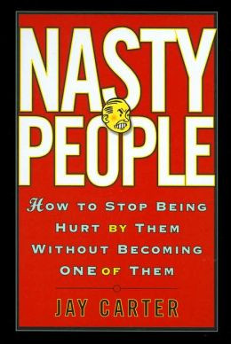 Nasty People: How to Stop Being Hurt by Them Without Becoming One of ...