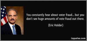 ... but you don't see huge amounts of vote fraud out there. - Eric Holder