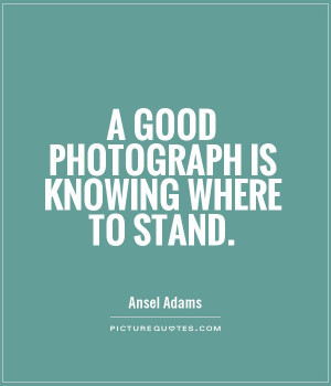 good photograph is knowing where to stand Picture Quote #1