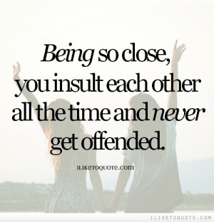Being so close, you insult each other all the time and never get ...