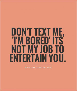 ... text me, 'I'm bored' its not my job to entertain you Picture Quote #1
