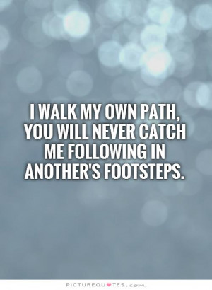 walk my OWN path, you will never catch me following in another's ...