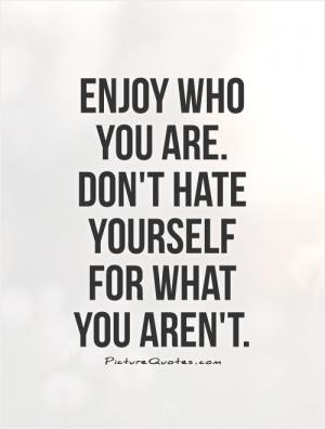 Stop hating yourself for what you aren't and start loving yourself for ...