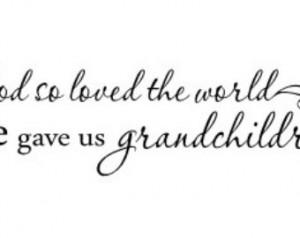 God so loved the world He gave us grandchildren - Wall Vinyl Decal