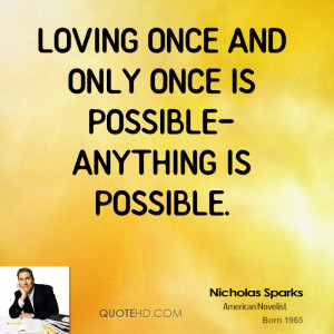 Loving once and only once is possible-anything is possible.