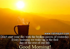 Don't start your day with the broken piece of yesterday. Every ...