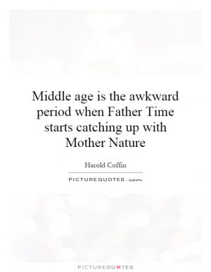 Time Quotes Age Quotes Mother Nature Quotes Aging Quotes Harold Coffin ...