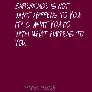 Aldous Huxley Experience is not what happens to you; Quote