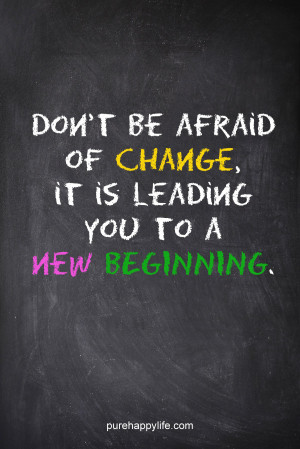 ... Quote: Don't be afraid of change, it is leading you to a new