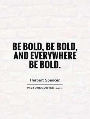 Be bold, be bold, and everywhere be bold. Picture Quote #1
