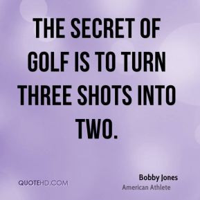 Bobby Jones - The secret of golf is to turn three shots into two.