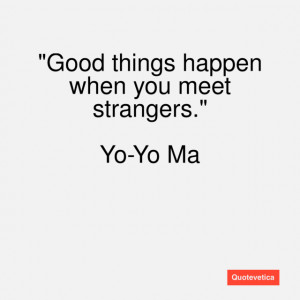 Good things happen when you meet strangers.