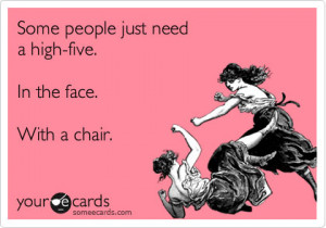Your eCards: Some people just need a high-five. In the face. With a ...