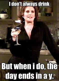 ... always drink but when i do the day ends in a y - Karen Walker More