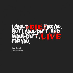 Quotes Picture: i could die for you but i couldn't, and wouldn't, live ...