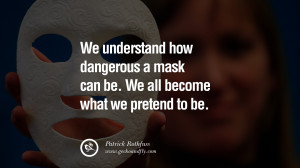 ... to be. - Patrick Rothfuss Quotes on Wearing a Mask and Hiding Oneself