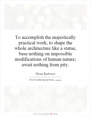 ... on impossible modifications of human nature; await nothing from pity