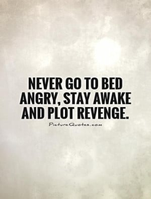 Never go to bed angry, stay awake and plot revenge Picture Quote #1