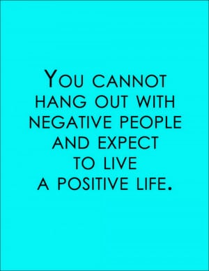 you cannot hang out with negative people
