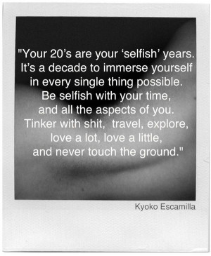 Your 20's are your selfish years.. never touch the ground.