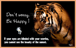 Don't worry, Be Happy ! If your eyes are blinded with your worries ...