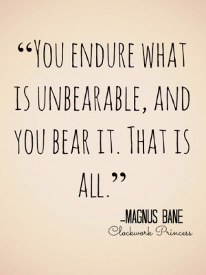 You endure what is unbearable, and you bear it.
