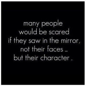 ... scared if they saw in the mirror not their faces but their character