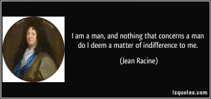 ... concerns a man do I deem a matter of indifference to me. - Jean Racine