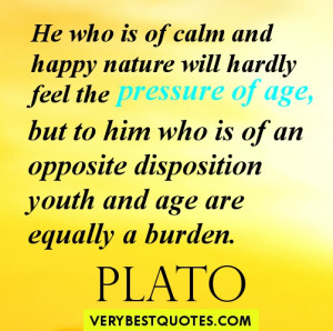 He who is of calm and happy nature will hardly feel the pressure of ...