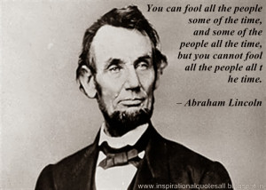 ... but you cannot fool all the people all the time. – Abraham Lincoln