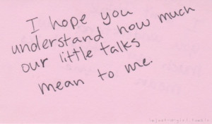 bestlovequotes:I hope you understand how much our little talks mean to ...