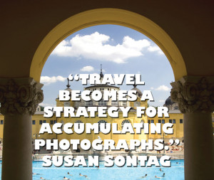 Travel becomes a strategy for accumulating photographs. - Susan Sontag