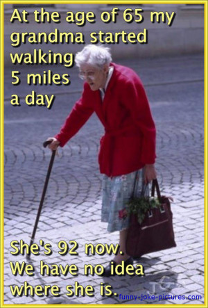 picture image photo joke. At the age of 65 my grandma started walking ...