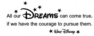 Walt Disney quote. All our dreams can come true if we have the courage ...
