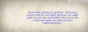 Never take anyone for granted. Hold every peson close to your heart ...