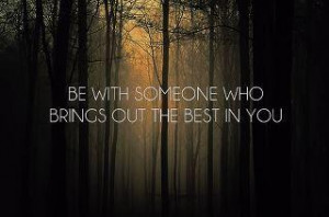 Be with someone who brings out the best in you.