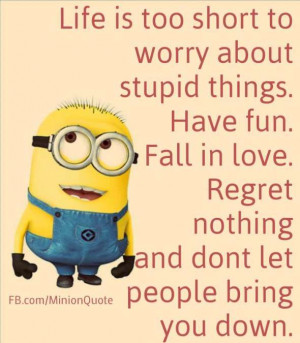 Life is too short to worry about stupid things. Have fun. Fall in love ...