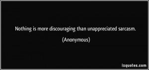 Nothing is more discouraging than unappreciated sarcasm. - Anonymous
