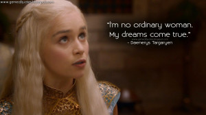 no ordinary woman. My dreams come true. Daenerys Targaryen Quotes ...