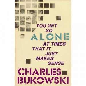 Charles Bukowski - You Get So Alone at Times That it Just Makes Sense