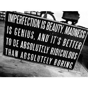 Quotes / Imperfection is beauty, madness is genius, and it's better to ...