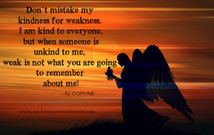 Don't mistake my kindness for weakness - Wisdom Quotes and Stories