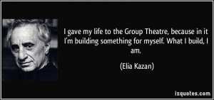 gave my life to the Group Theatre, because in it I'm building ...