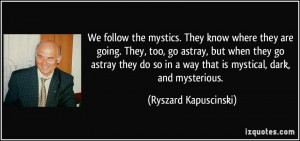 We follow the mystics. They know where they are going. They, too, go ...