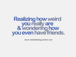 Realizing how weird you really are & wondering how you even have ...