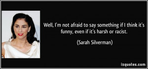 Well, I'm not afraid to say something if I think it's funny, even if ...
