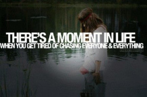 There's a moment in life when you get tired of chasing everyone ...