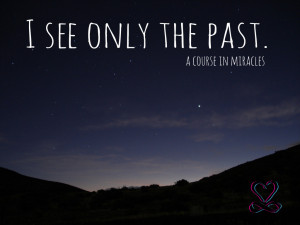 """See Only the Past."""" A quote from a course in miracles."""