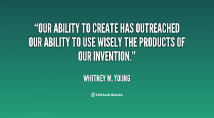 Our ability to create has outreached our ability to use wisely the ...
