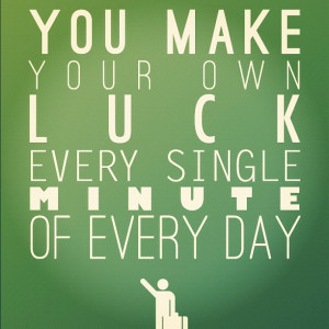 You Make Your Own Luck Every Singlke Minute Of Every Day